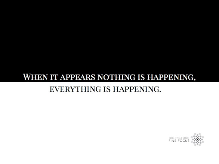 when it appears nothing is happening