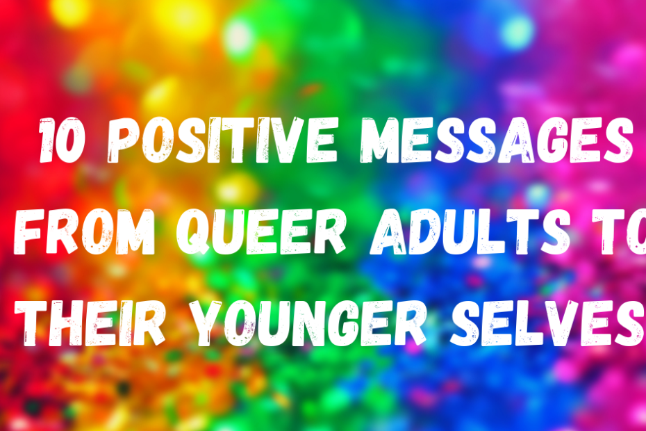 10 positive messages from queer adults to their younger selves coming out day