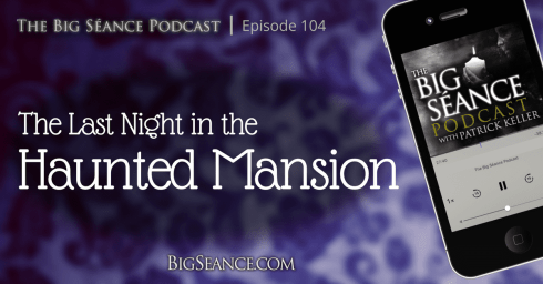 The Last Night in the Haunted Mansion - The Big Seance Podcast: My Paranormal World #104 - BigSeance.com