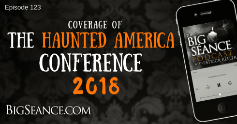 Coverage of the Haunted America Conference 2018 - The Big Seance Podcast: My Paranormal World #123
