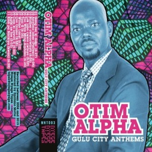 Otim Alpha - Gulu City Anthems - NNT003 - NYEGE NYEGE TAPES