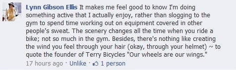 "Facebook comment in response to the question, ""How does riding your bike make you feel?"": It makes me feel good to know I'm doing something active that I actually enjoy, rather than slogging to the gym to spend time working out on equipment covered in other people's sweat. The scenery changes all the time when you ride a bike; not so much in the gym. Besides, there's nothing like creating the wind you feel through your hair (okay, through your helmet) ~ to quote the founder of Terry Bicycles ""Our wheels are our wings."""