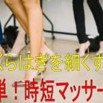 超簡単な【脚やせ法】ふくらはぎは、マッサージで細くなる!!