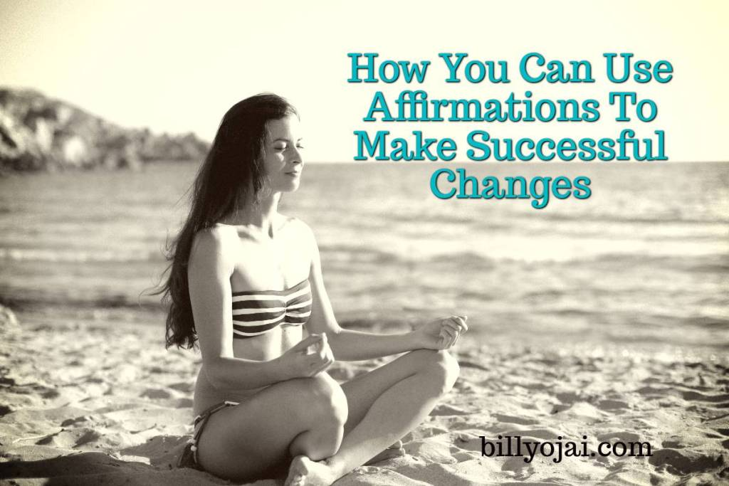 How You Can Use Affirmations To Make Successful Changes