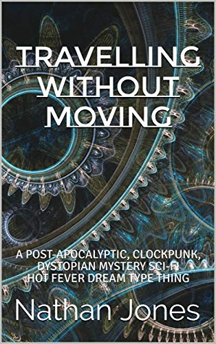 Travelling Without Moving. A post-apocalyptic, clockpunk, dystopian mystery sci-fi hot fever dream type thing. By Nathan Jones.