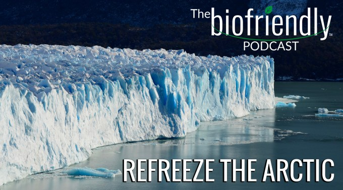 The Biofriendly Podcast - Episode 39 - Refreeze The Arctic