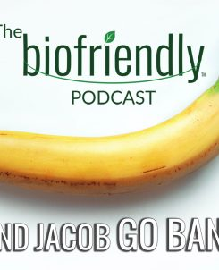 The Biofriendly Podcast - Episode 89 - Noel and Jacob Go Bananas