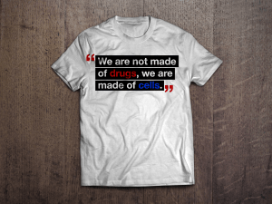 """""""We are not made of drugs, we are made of cells."""" White T-Shirt"""