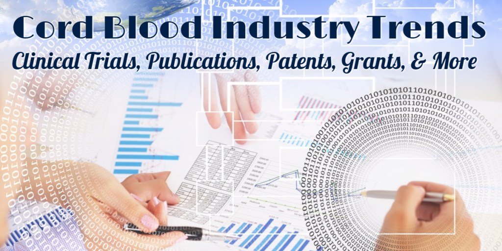 Cord Blood Industry Trends – Clinical Trials, Publications, Patents, Grants, & More