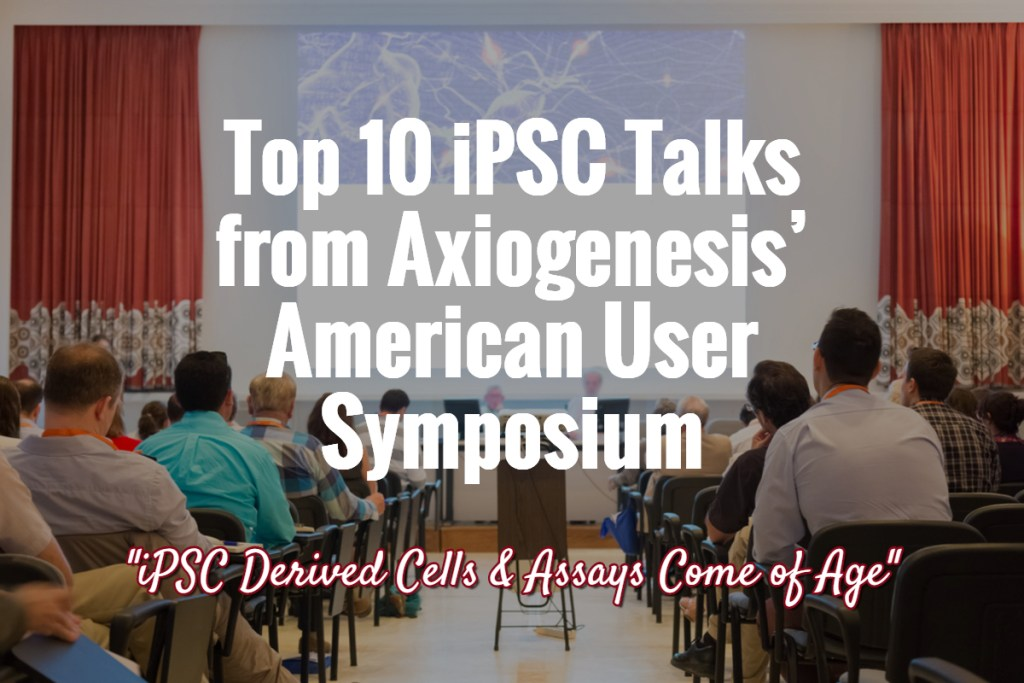 Top 10 iPSC Talks from Axiogenesis' American User Symposium