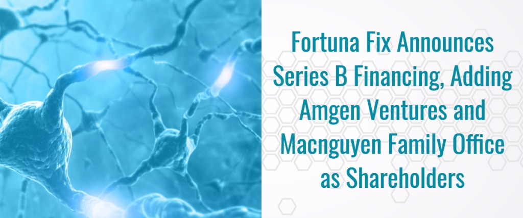 Fortuna Fix Announces Series B Financing, Adding Amgen Ventures and Macnguyen Family Office as Shareholders
