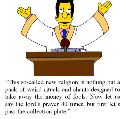 """This so-called new religion is nothing but a pack of weird rituals and chants designed to take away the money of fools. Now let us say the lord's prayer 40 times, but first let's pass the collection plate."""