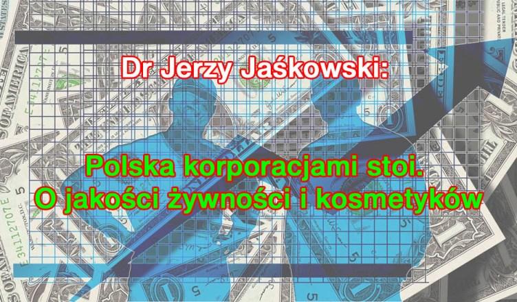 Dr Jerzy Jaśkowski: Polska korporacjami stoi. O jakości żywności i kosmetyków