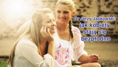 Dr Jerzy Jaśkowski: jak kobiety stają się bezpłodne