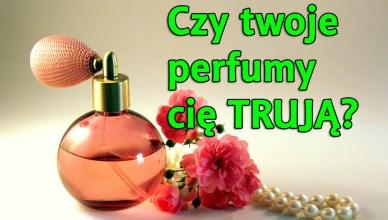 Czy twoje perfumy cię TRUJĄ?