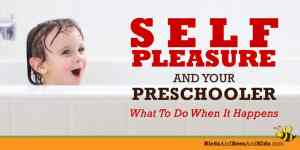 Self Pleasure & Your Preschooler – What To Do When it Happens