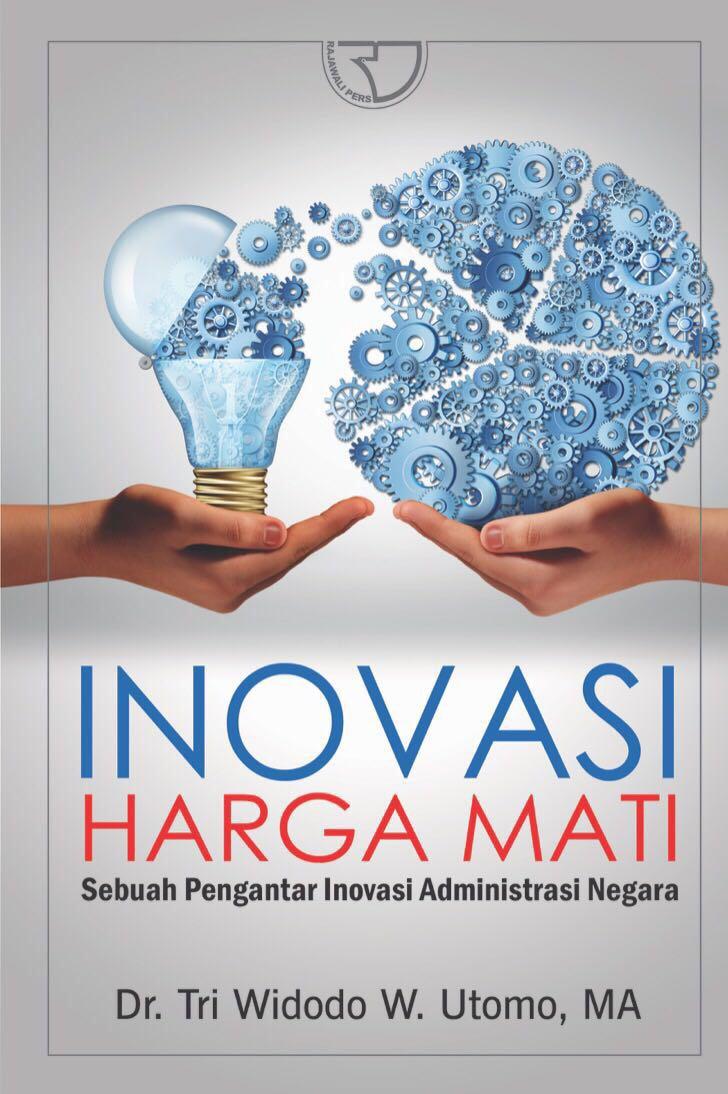 """""""Inovasi Harga Mati: Sebuah Pengantar Inovasi Administrasi Negara"""""""