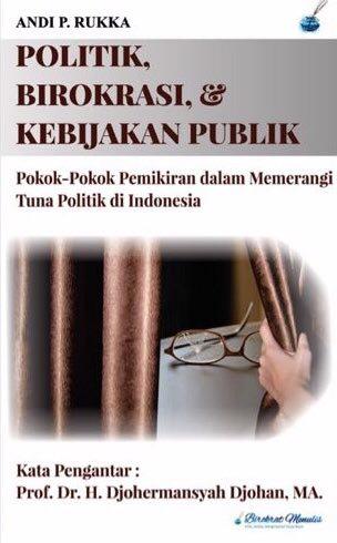 Politik, Birokrasi & Kebijakan Publik: Pokok-Pokok Pemikiran dalam Memerangi Tuna Politik di Indonesia