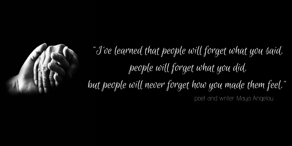 """""""I've learned that people will forget what you said, people will forget what you did, but people will never forget how you made them feel,"""" poet and writer Maya Angelou.jpg"""
