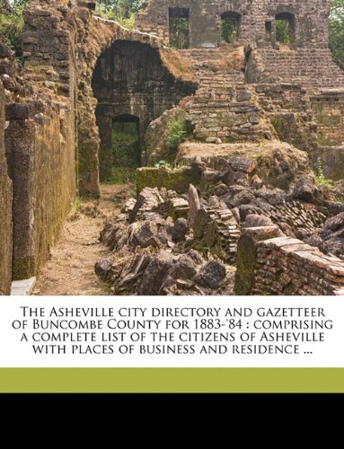 The Asheville city directory and gazetteer of Buncombe County for 1883-'84: comprising a complete list of the citizens of Asheville with places of business and residence ...