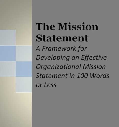 The Mission Statement: A Framework for Developing an Effective Organizational Mission Statement in 100 Words or Less