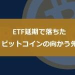 ETF延期で落ちたビットコインの向かう先【ココスタ】