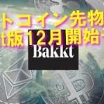 Bakkt版ビットコイン先物取引 12月開始予定 仮想通貨年末相場への影響