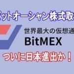 【独占】世界一の仮想通貨デリバティブ取引所ビットメックスが日本進出か ビットオーシャン株式取得へ
