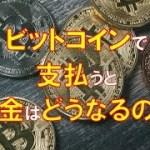 【仮想通貨・税金】ビットコインで商品を買った時の税金はどうなるの?