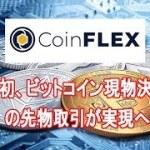 世界初、ビットコイン現物決済の先物取引が実現へ 仮想通貨取引所CoinFLEXがサイトの公開を発表