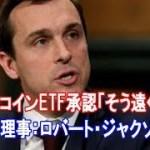 ビットコインETF承認「そう遠くない」SEC理事:ロバート・ジャクソン氏【仮想通貨】