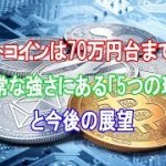 ビットコインは70万円台まで高騰、異常な強さにある「5つの理由」と今後の展望【仮想通貨】