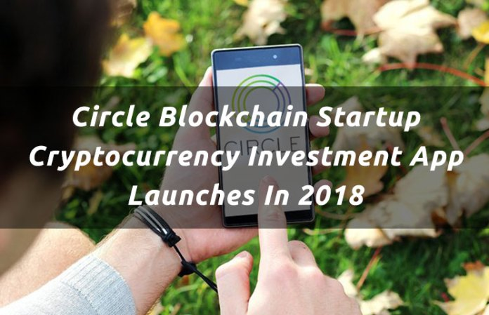 Circle Blockchain Startup Cryptocurrency Investment App Launches In 2018