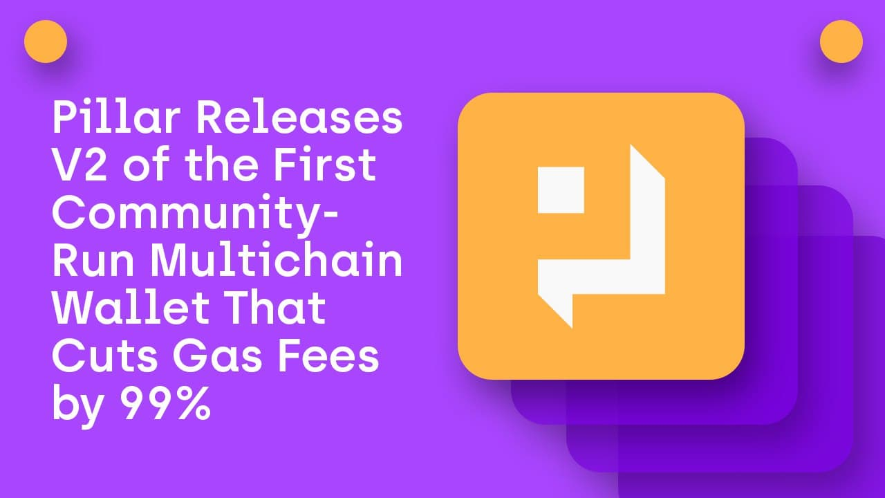 Pillar Releases V2 of the First Community-Run Multichain Wallet That Cuts Gas...
