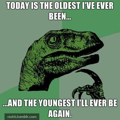 Oldest I've evber been