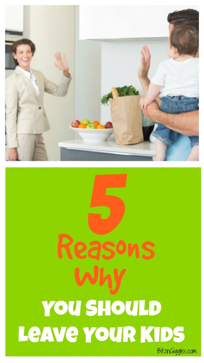5 Reasons Why You Should Leave Your Kids - I know it sounds drastic, but what I'm sharing is something that every parent and every child needs!