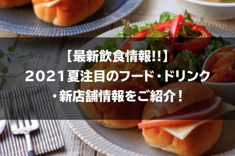 【最新飲食情報!!】2021夏注目のフード・ドリンク・新店舗情報をご紹介!