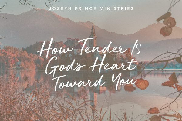 How Tender is God's Heart Towards You