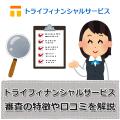 トライフィナンシャルサービス【審査の特徴や口コミ評判を解説】