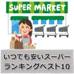 いつでも安いスーパーランキングベスト10【東京、神奈川、埼玉、千葉、大阪】