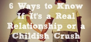 6 Ways to Know If It's a Real Relationship or a Childish Crush