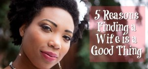 5 Reasons Finding A Wife Is A Good Thing