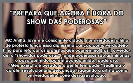 """Caption: """"Get ready because now is the time of the Show das Poderosas (Show of the Powerful)"""": MC Anitta, a young, conscious citizen, in a true protest anthem releases this worthy song as a true anthem to re-enforce the protests that happened in Brazil, the true """"show of the powerful"""", where the powerful are the minority, the oppressed people, however when united, (are) powerful. """"My army is heavy and we have power"""", reaffirms the revolutionary character of the song, consecrating the artist as a true icon of this revolution."""""""
