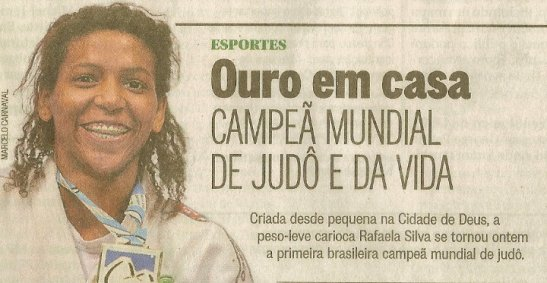 """""""Gold at home: World Champion in Judo and in life - Raised since childhood in Cidade de Deus, yesterday the lightweight carioca Rafaela Silva became the first Brazilian female world champion of Judo"""""""
