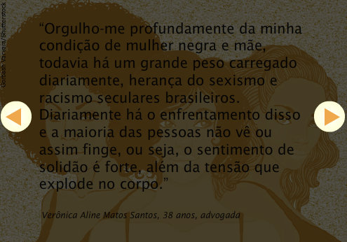 """""""I pride myself deeply in my condition of black woman and mother, however there is a great burden to carry everyday, a legacy of sexism and racism for centuries in Brazil. Everyday there is confrontation with this and the majority of people don't see or just pretend, in other words, the feeling of solitude is strong, besides the tension that explodes in the body."""" - Verônica Aline Matos Santos, 38, lawyer"""