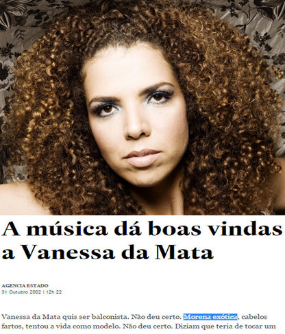 """Article about singer Vanessa da Mata: """"Vanessa da Mata wanted to be a salesclerk. It didn't work out. Exotic morena, with a lot of hair, she tried life as a model. It didn't work out. They said that she would have to play an instrument if she wanted to become a songwriter. She went to learn the guitar, nothing. Piano, nothing..."""""""