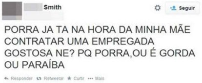 """""""Dammit it's already time for my mother to hire a hot maid, right? Because damn, either she is fat or a Paraíba"""""""