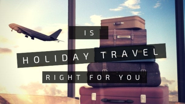 Is Holiday Travel Right For You