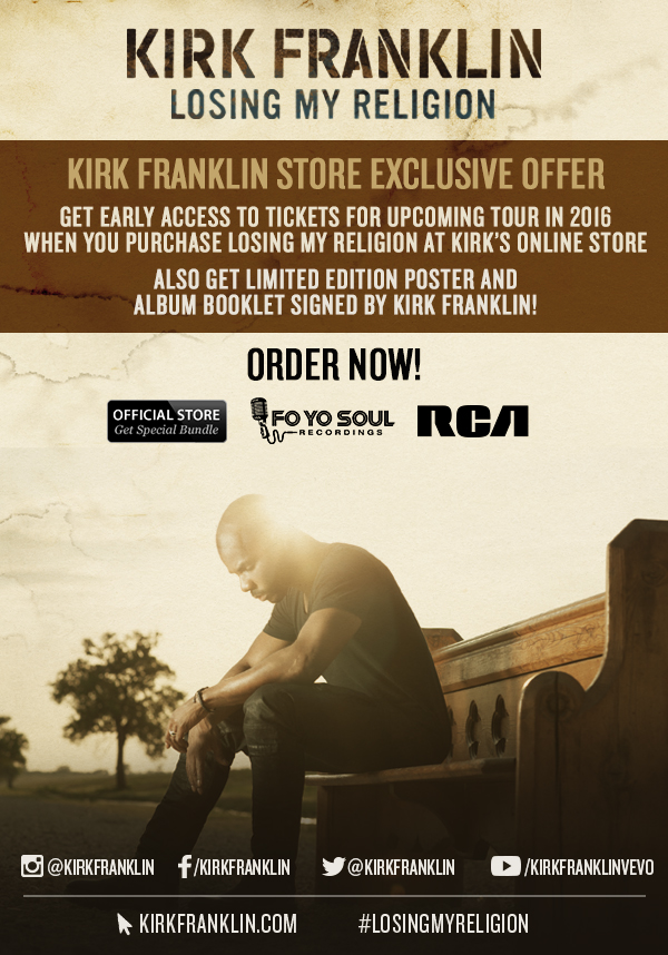 Kirk Franklin, Losing My Religion Store Exclusive Offer. Get early access to tickets for upcoming tour in 2016 when your purchase from Kirk's Online Store.  Also get limited edition poster and album booklet signed by Kirk Franklin! Order now to get special bundle!