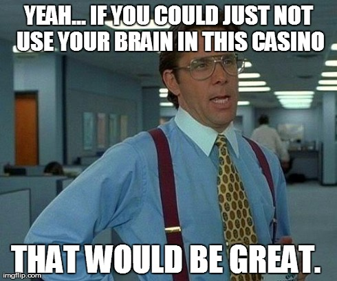 Casinos don't want you to use your brain